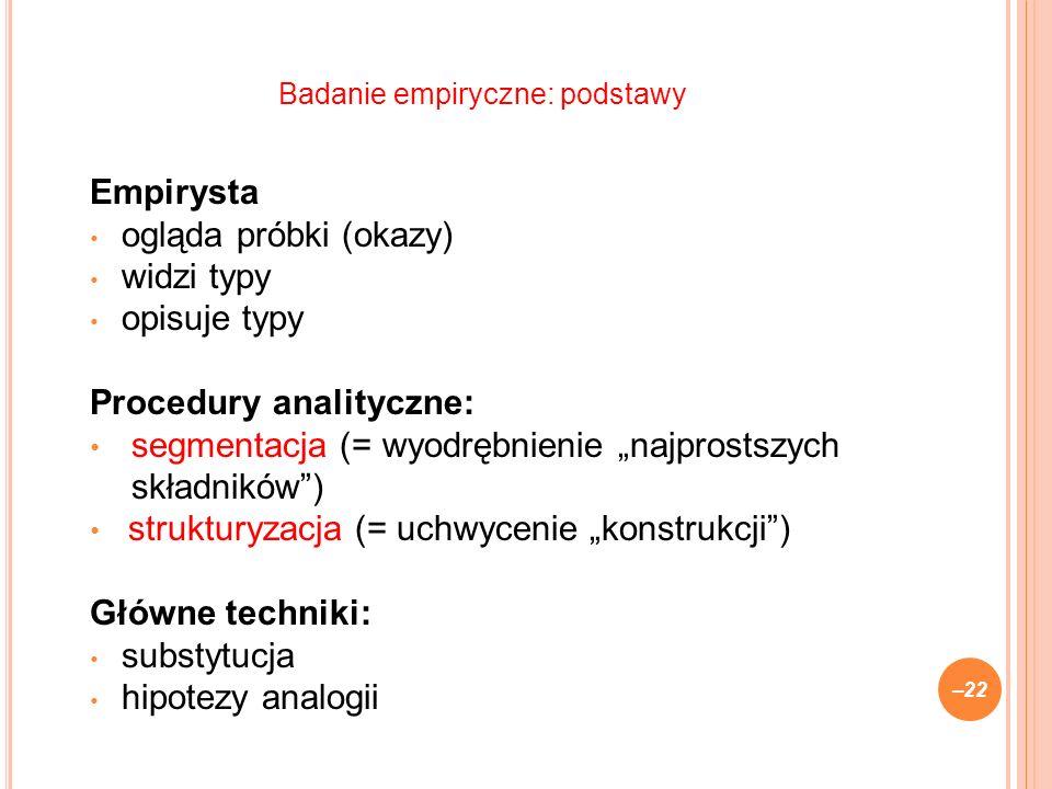 Empirysta ogląda próbki (okazy) widzi typy opisuje typy Procedury analityczne: segmentacja (= wyodrębnienie najprostszych składników) strukturyzacja (= uchwycenie konstrukcji) Główne techniki: substytucja hipotezy analogii –22 Badanie empiryczne: podstawy