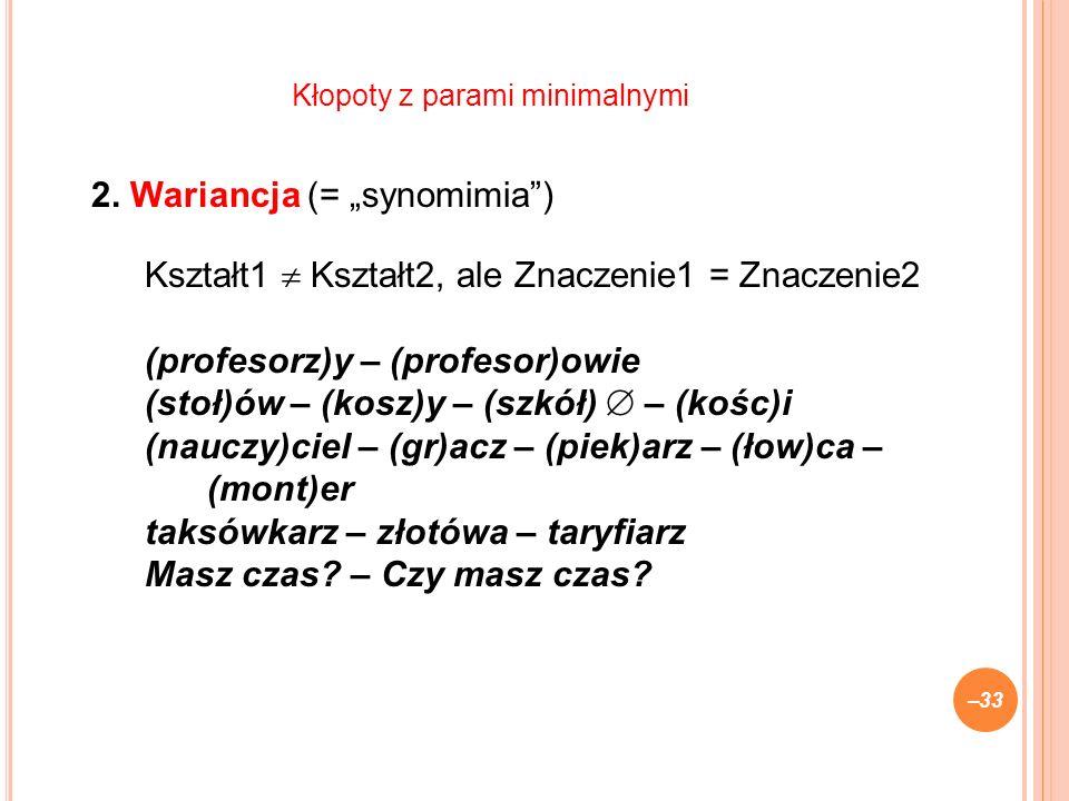 2. Wariancja (= synomimia) Kształt1 Kształt2, ale Znaczenie1 = Znaczenie2 (profesorz)y – (profesor)owie (stoł)ów – (kosz)y – (szkół) – (kośc)i (nauczy