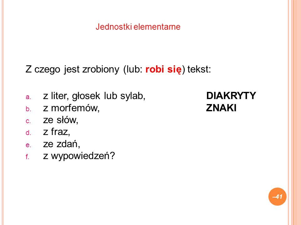 Z czego jest zrobiony (lub: robi się) tekst: a.z liter, głosek lub sylab,DIAKRYTY b.