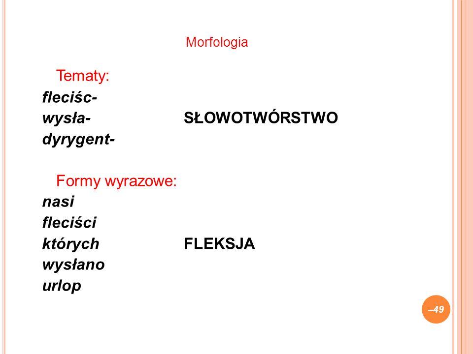 Tematy: fleciśc- wysła-SŁOWOTWÓRSTWO dyrygent- Formy wyrazowe: nasi fleciści którychFLEKSJA wysłano urlop –49 Morfologia