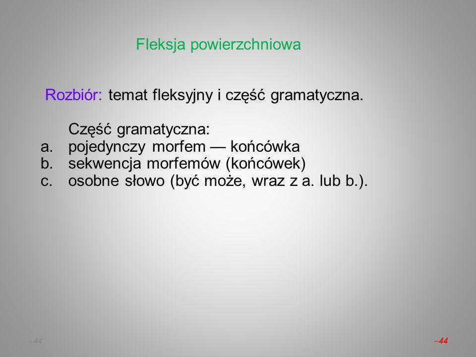 – 44 Rozbiór: temat fleksyjny i część gramatyczna.