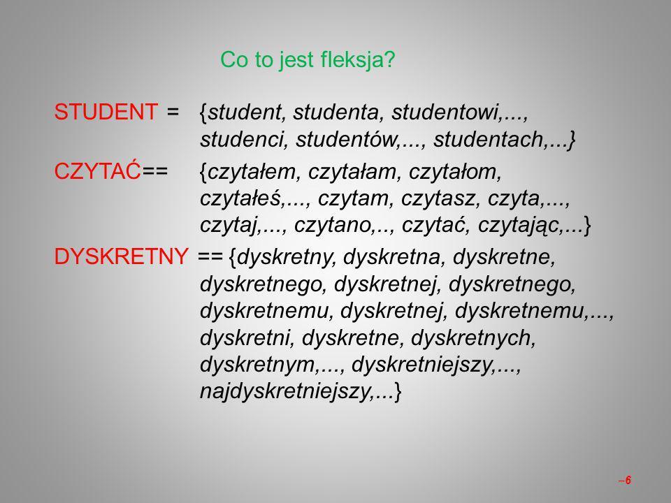 –6–6 STUDENT ={student, studenta, studentowi,..., studenci, studentów,..., studentach,...} CZYTAĆ=={czytałem, czytałam, czytałom, czytałeś,..., czytam, czytasz, czyta,..., czytaj,..., czytano,.., czytać, czytając,...} DYSKRETNY == {dyskretny, dyskretna, dyskretne, dyskretnego, dyskretnej, dyskretnego, dyskretnemu, dyskretnej, dyskretnemu,..., dyskretni, dyskretne, dyskretnych, dyskretnym,..., dyskretniejszy,..., najdyskretniejszy,...} Co to jest fleksja?