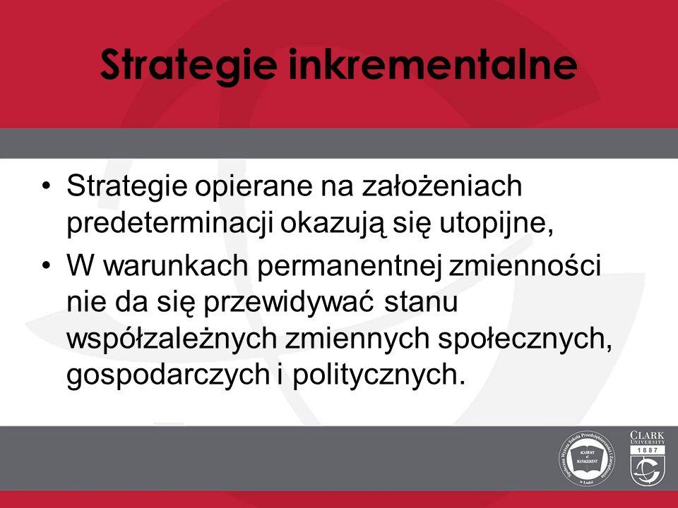 Strategie inkrementalne Strategie opierane na założeniach predeterminacji okazują się utopijne, W warunkach permanentnej zmienności nie da się przewid