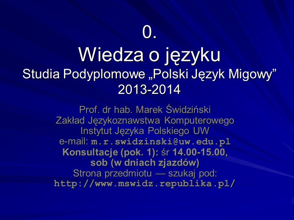 0. Wiedza o języku Studia Podyplomowe Polski Język Migowy 2013-2014 Prof. dr hab. Marek Świdziński Zakład Językoznawstwa Komputerowego Instytut Języka