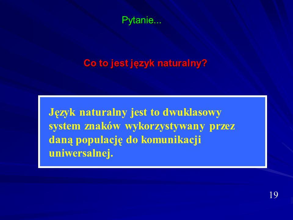 Pytanie... Co to jest język naturalny? 19 Język naturalny jest to dwuklasowy system znaków wykorzystywany przez daną populację do komunikacji uniwersa
