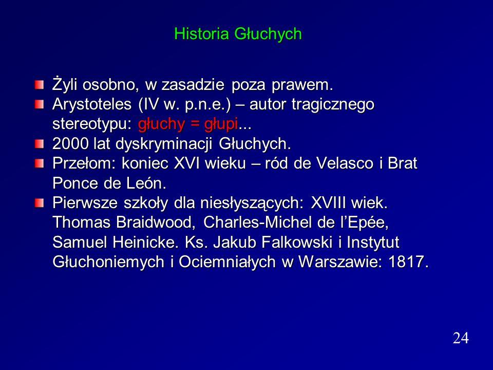 Historia Głuchych Żyli osobno, w zasadzie poza prawem. Arystoteles (IV w. p.n.e.) – autor tragicznego stereotypu: głuchy = głupi... 2000 lat dyskrymin