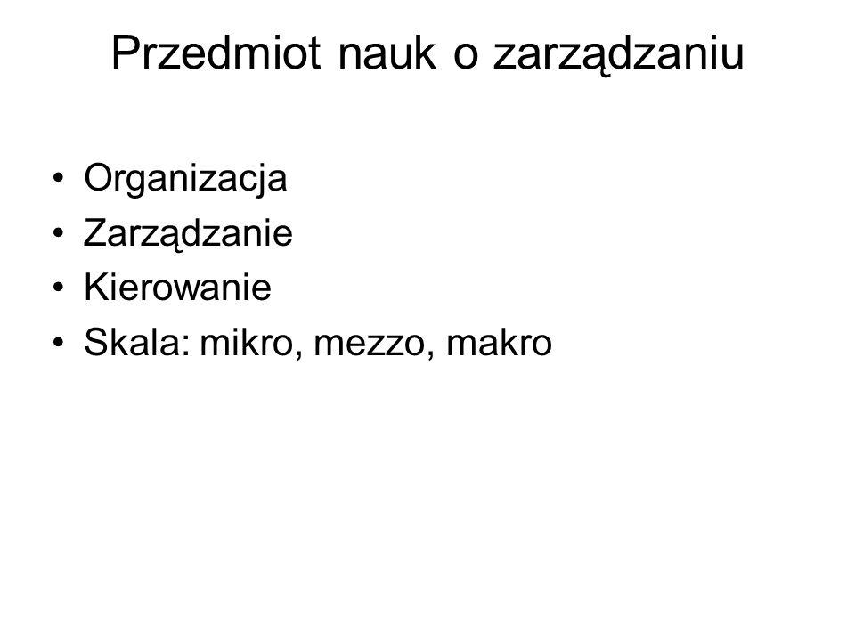 Przedmiot nauk o zarządzaniu Organizacja Zarządzanie Kierowanie Skala: mikro, mezzo, makro