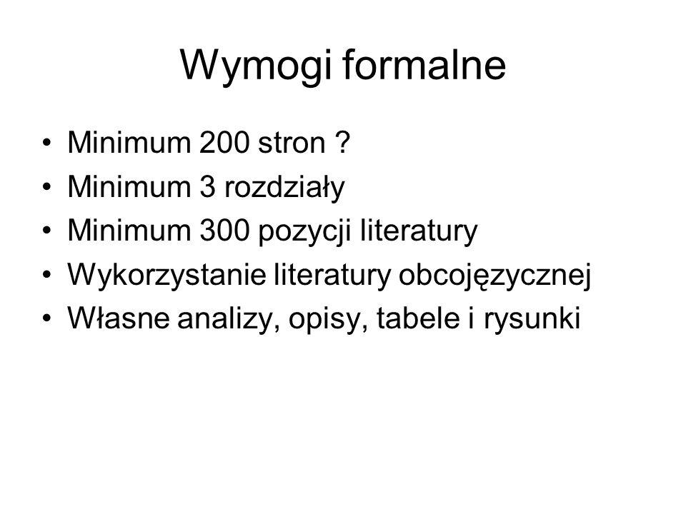 Wymogi formalne Minimum 200 stron ? Minimum 3 rozdziały Minimum 300 pozycji literatury Wykorzystanie literatury obcojęzycznej Własne analizy, opisy, t