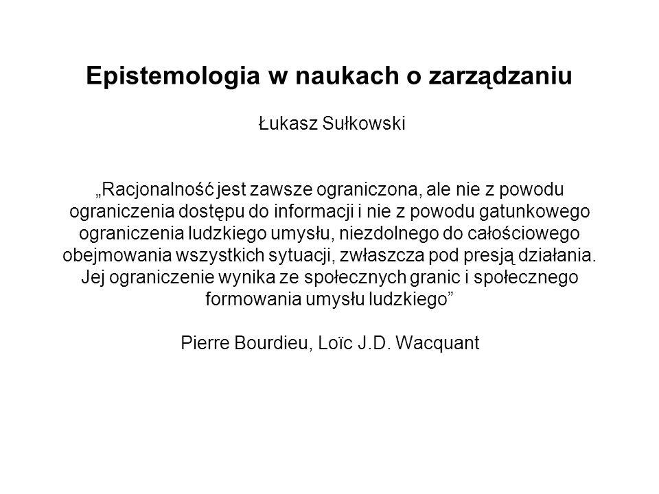 Epistemologia w naukach o zarządzaniu Łukasz Sułkowski Racjonalność jest zawsze ograniczona, ale nie z powodu ograniczenia dostępu do informacji i nie
