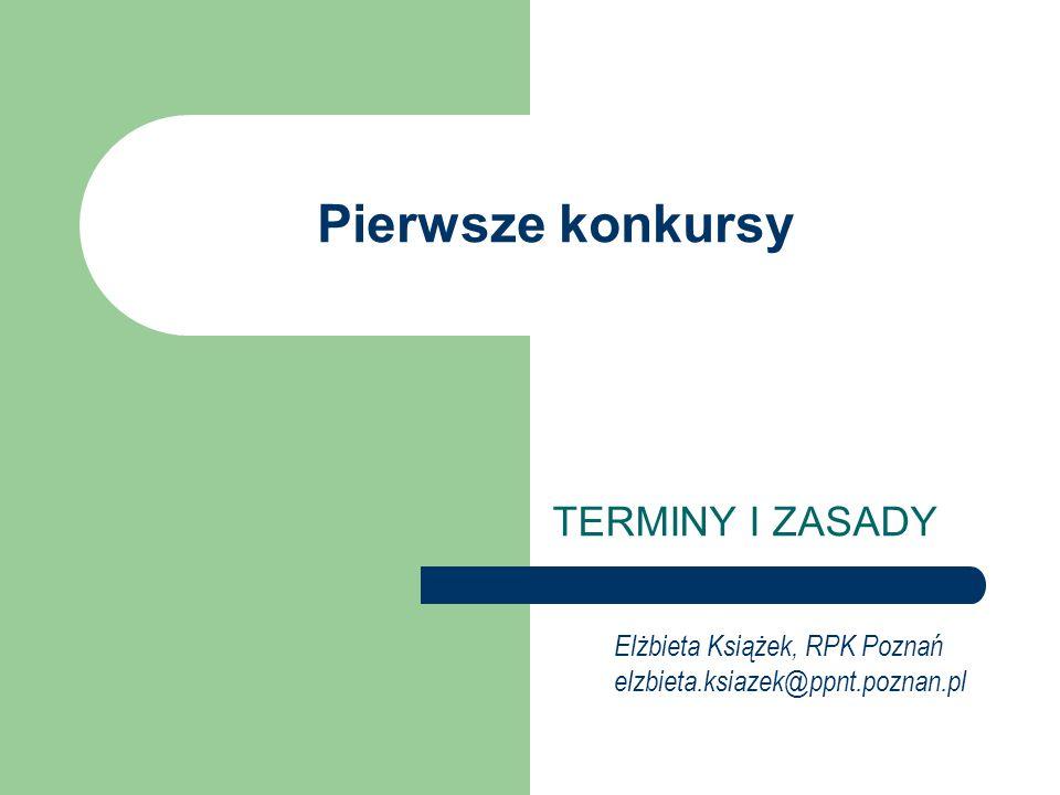 Pierwsze konkursy TERMINY I ZASADY Elżbieta Książek, RPK Poznań elzbieta.ksiazek@ppnt.poznan.pl
