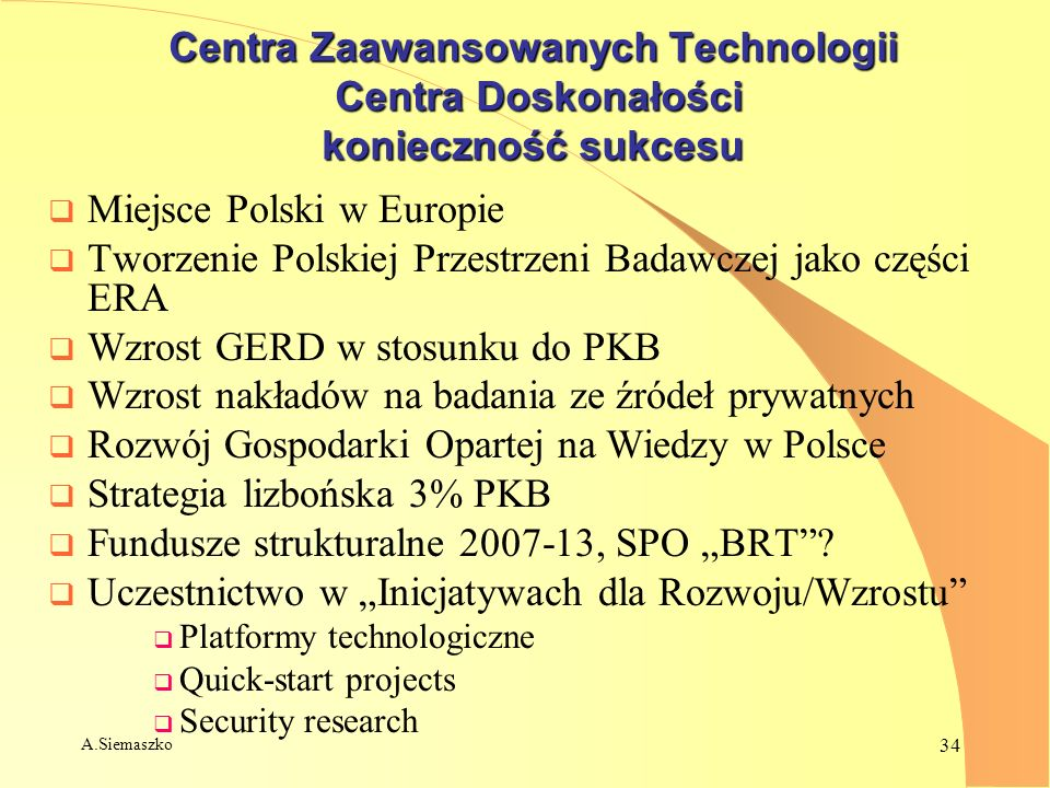 A.Siemaszko 34 Centra Zaawansowanych Technologii Centra Doskonałości konieczność sukcesu Miejsce Polski w Europie Tworzenie Polskiej Przestrzeni Badaw
