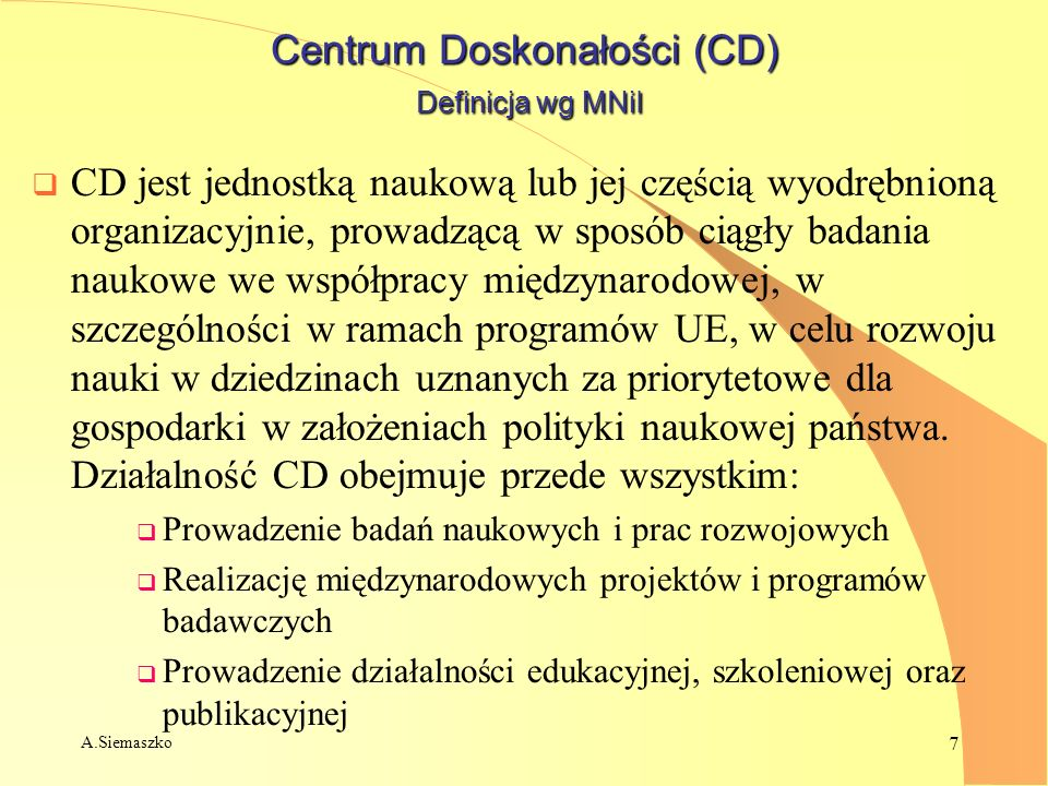 A.Siemaszko 7 Centrum Doskonałości (CD) Definicja wg MNiI CD jest jednostką naukową lub jej częścią wyodrębnioną organizacyjnie, prowadzącą w sposób c