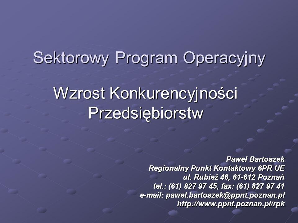 Sektorowy Program Operacyjny Wzrost Konkurencyjności Przedsiębiorstw Paweł Bartoszek Regionalny Punkt Kontaktowy 6PR UE ul. Rubież 46, 61-612 Poznań t