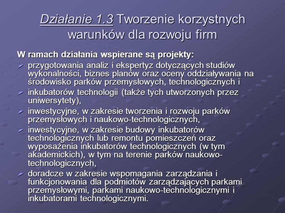Działanie 1.3 Tworzenie korzystnych warunków dla rozwoju firm W ramach działania wspierane są projekty: przygotowania analiz i ekspertyz dotyczących s