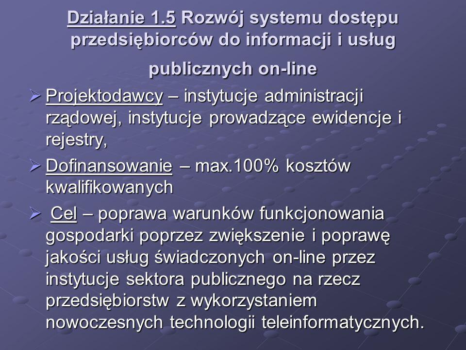 Działanie 1.5 Rozwój systemu dostępu przedsiębiorców do informacji i usług publicznych on-line Projektodawcy – instytucje administracji rządowej, inst