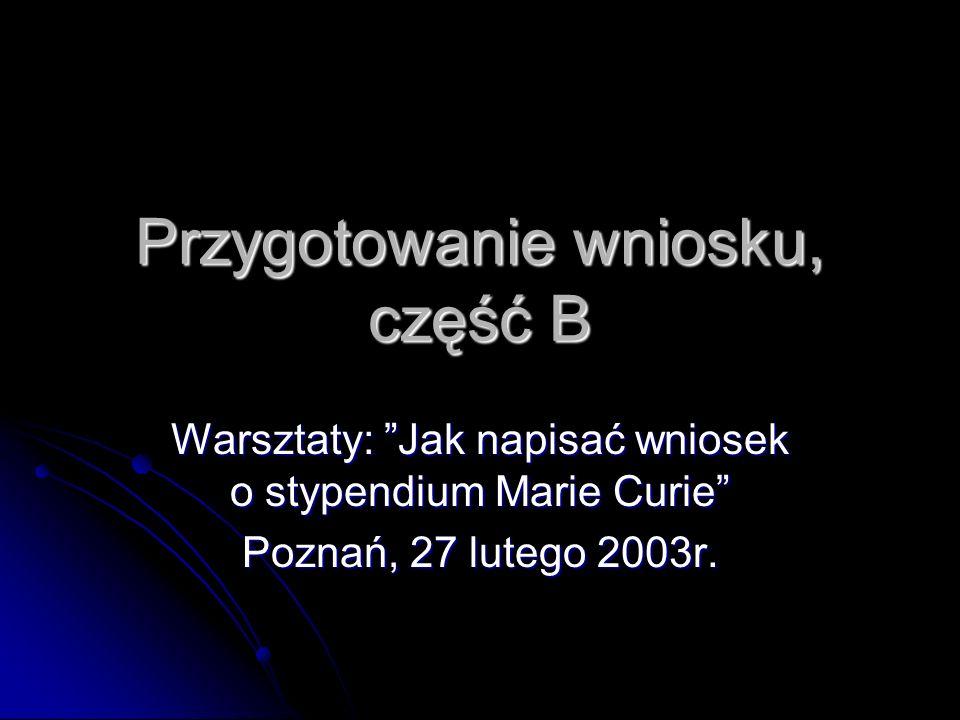 Przygotowanie wniosku, część B Warsztaty: Jak napisać wniosek o stypendium Marie Curie Poznań, 27 lutego 2003r.