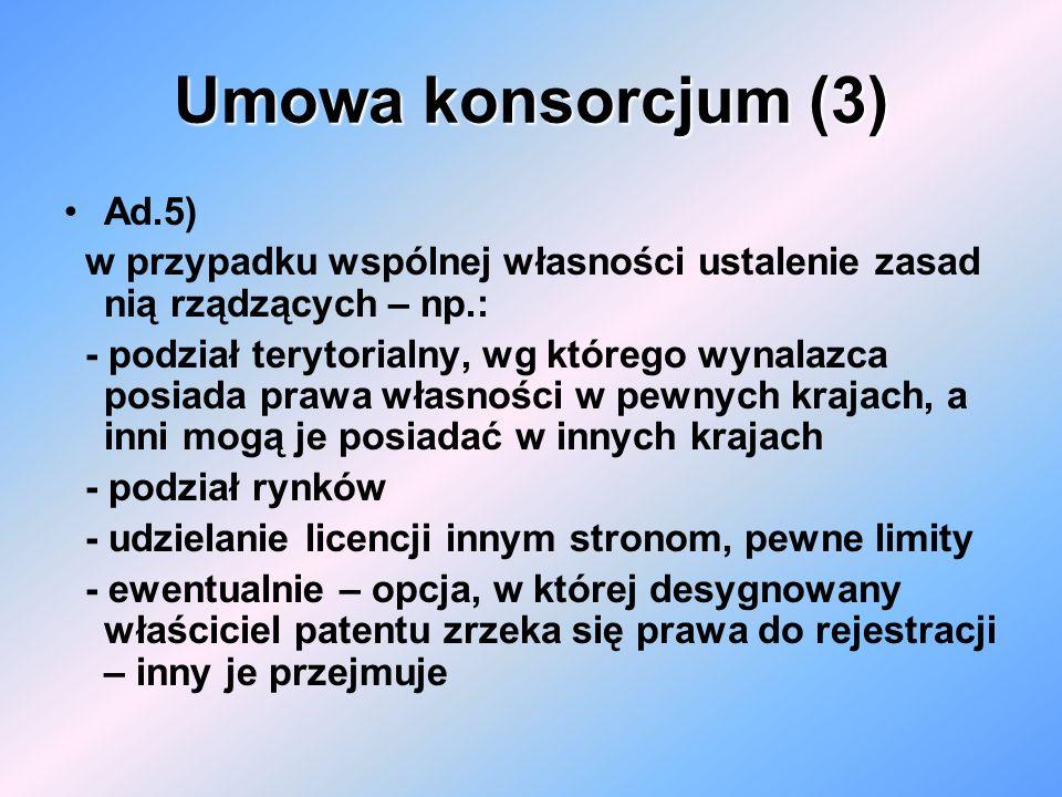Umowa konsorcjum (3) Ad.5) w przypadku wspólnej własności ustalenie zasad nią rządzących – np.: - podział terytorialny, wg którego wynalazca posiada p