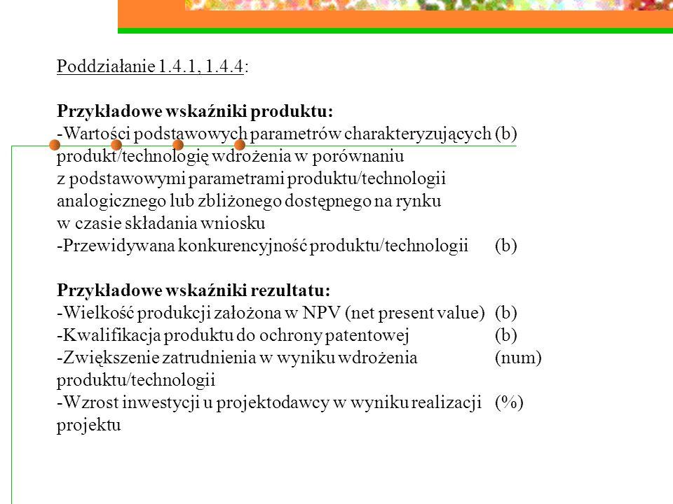 Poddziałanie 1.4.1, 1.4.4: Przykładowe wskaźniki produktu: -Wartości podstawowych parametrów charakteryzujących(b) produkt/technologię wdrożenia w porównaniu z podstawowymi parametrami produktu/technologii analogicznego lub zbliżonego dostępnego na rynku w czasie składania wniosku -Przewidywana konkurencyjność produktu/technologii(b) Przykładowe wskaźniki rezultatu: -Wielkość produkcji założona w NPV (net present value)(b) -Kwalifikacja produktu do ochrony patentowej (b) -Zwiększenie zatrudnienia w wyniku wdrożenia(num) produktu/technologii -Wzrost inwestycji u projektodawcy w wyniku realizacji(%) projektu