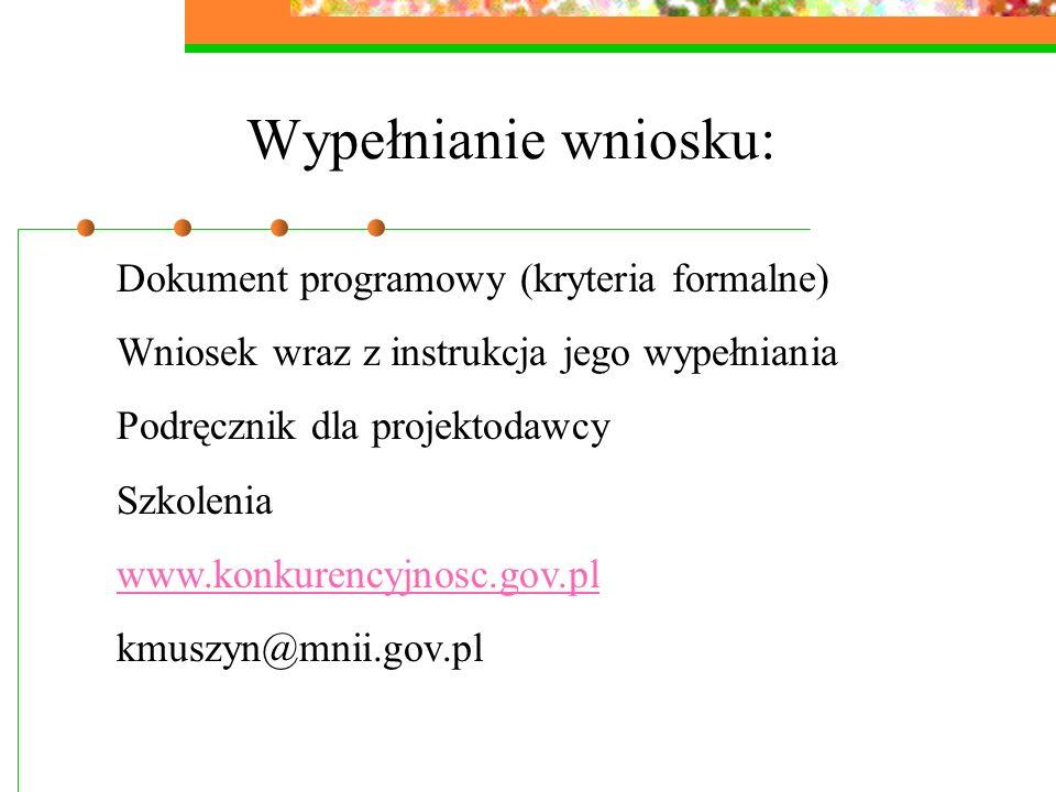 Wypełnianie wniosku: Dokument programowy (kryteria formalne) Wniosek wraz z instrukcja jego wypełniania Podręcznik dla projektodawcy Szkolenia www.konkurencyjnosc.gov.pl kmuszyn@mnii.gov.pl