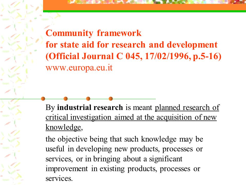 Community framework for state aid for research and development (Official Journal C 045, 17/02/1996, p.5-16) www.europa.eu.it By industrial research is meant planned research of critical investigation aimed at the acquisition of new knowledge, the objective being that such knowledge may be useful in developing new products, processes or services, or in bringing about a significant improvement in existing products, processes or services.