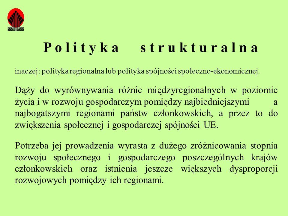 P o l i t y k a s t r u k t u r a l n a inaczej: polityka regionalna lub polityka spójności społeczno-ekonomicznej. Dąży do wyrównywania różnic między