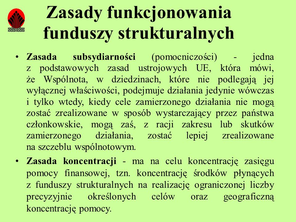 Zasady funkcjonowania funduszy strukturalnych Zasada subsydiarności (pomocniczości) - jedna z podstawowych zasad ustrojowych UE, która mówi, że Wspóln