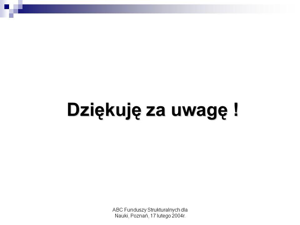 ABC Funduszy Strukturalnych dla Nauki, Poznań, 17 lutego 2004r. Dziękuję za uwagę !