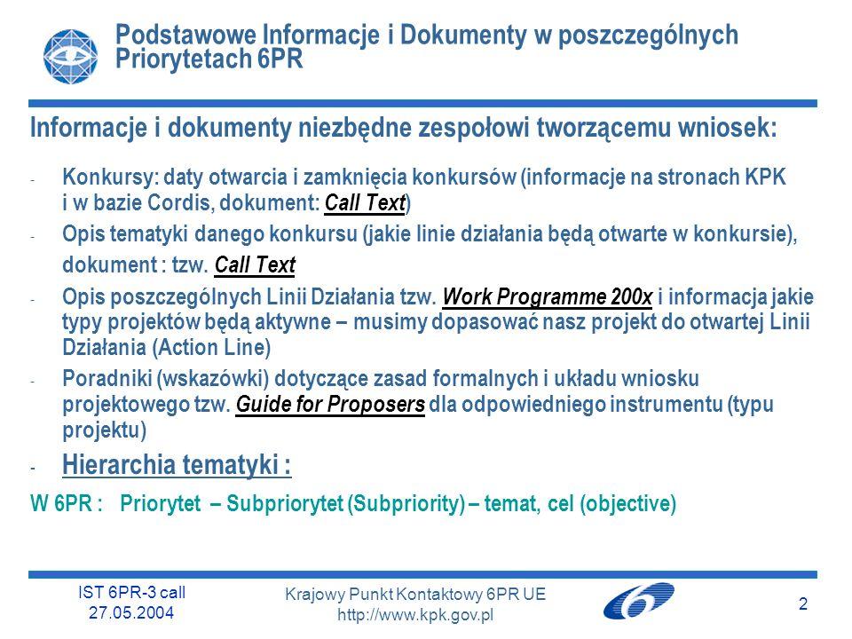 IST 6PR-3 call 27.05.2004 2 Krajowy Punkt Kontaktowy 6PR UE http://www.kpk.gov.pl Podstawowe Informacje i Dokumenty w poszczególnych Priorytetach 6PR Informacje i dokumenty niezbędne zespołowi tworzącemu wniosek: - Konkursy: daty otwarcia i zamknięcia konkursów (informacje na stronach KPK i w bazie Cordis, dokument: Call Text ) - Opis tematyki danego konkursu (jakie linie działania będą otwarte w konkursie), dokument : tzw.