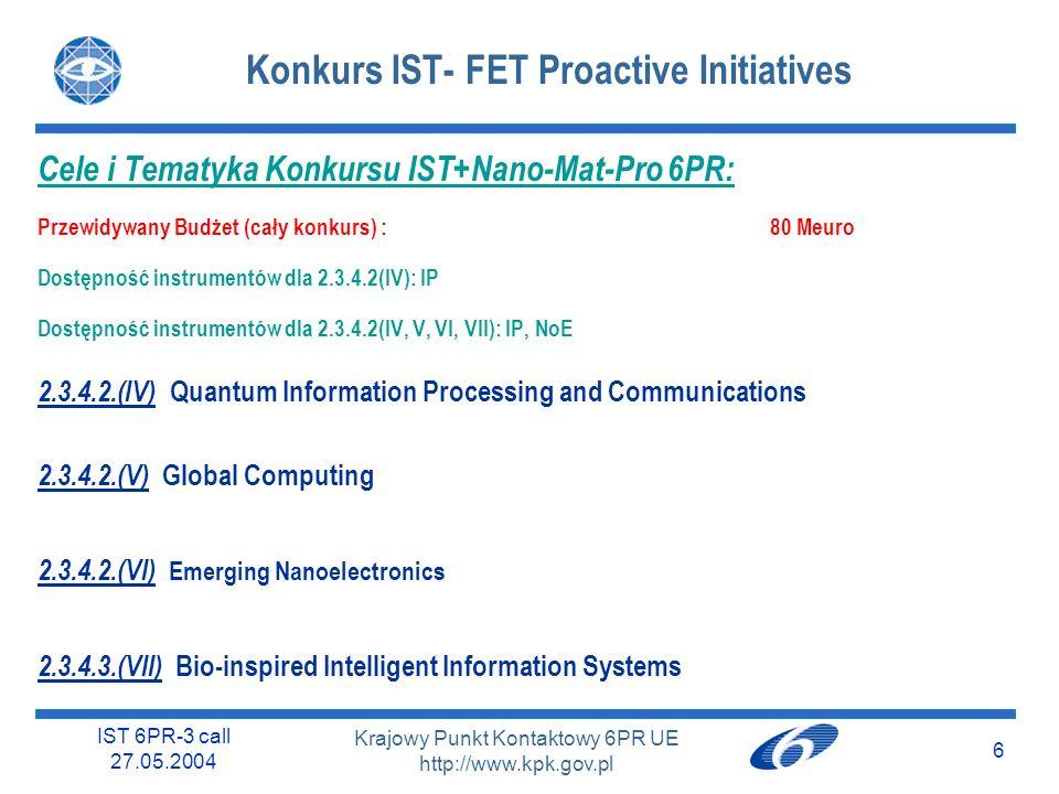 IST 6PR-3 call 27.05.2004 6 Krajowy Punkt Kontaktowy 6PR UE http://www.kpk.gov.pl Konkurs IST- FET Proactive Initiatives Cele i Tematyka Konkursu IST+Nano-Mat-Pro 6PR: Przewidywany Budżet (cały konkurs) : 80 Meuro Dostępność instrumentów dla 2.3.4.2(IV): IP Dostępność instrumentów dla 2.3.4.2(IV, V, VI, VII): IP, NoE 2.3.4.2.(IV) Quantum Information Processing and Communications 2.3.4.2.(V) Global Computing 2.3.4.2.(VI) Emerging Nanoelectronics 2.3.4.3.(VII) Bio-inspired Intelligent Information Systems