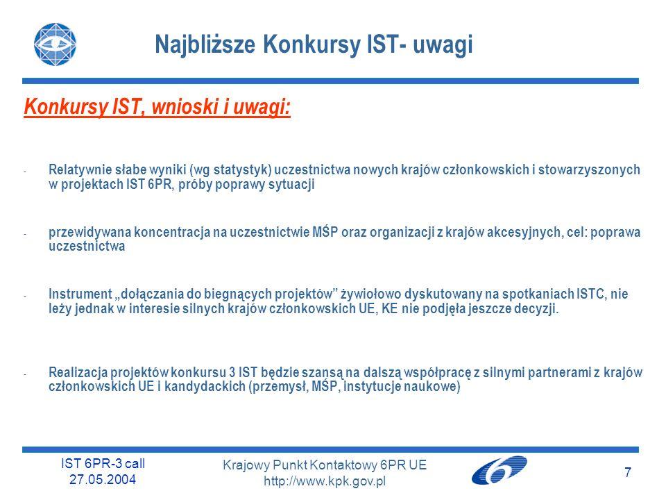 IST 6PR-3 call 27.05.2004 7 Krajowy Punkt Kontaktowy 6PR UE http://www.kpk.gov.pl Najbliższe Konkursy IST- uwagi Konkursy IST, wnioski i uwagi: - Relatywnie słabe wyniki (wg statystyk) uczestnictwa nowych krajów członkowskich i stowarzyszonych w projektach IST 6PR, próby poprawy sytuacji - przewidywana koncentracja na uczestnictwie MŚP oraz organizacji z krajów akcesyjnych, cel: poprawa uczestnictwa - Instrument dołączania do biegnących projektów żywiołowo dyskutowany na spotkaniach ISTC, nie leży jednak w interesie silnych krajów członkowskich UE, KE nie podjęła jeszcze decyzji.