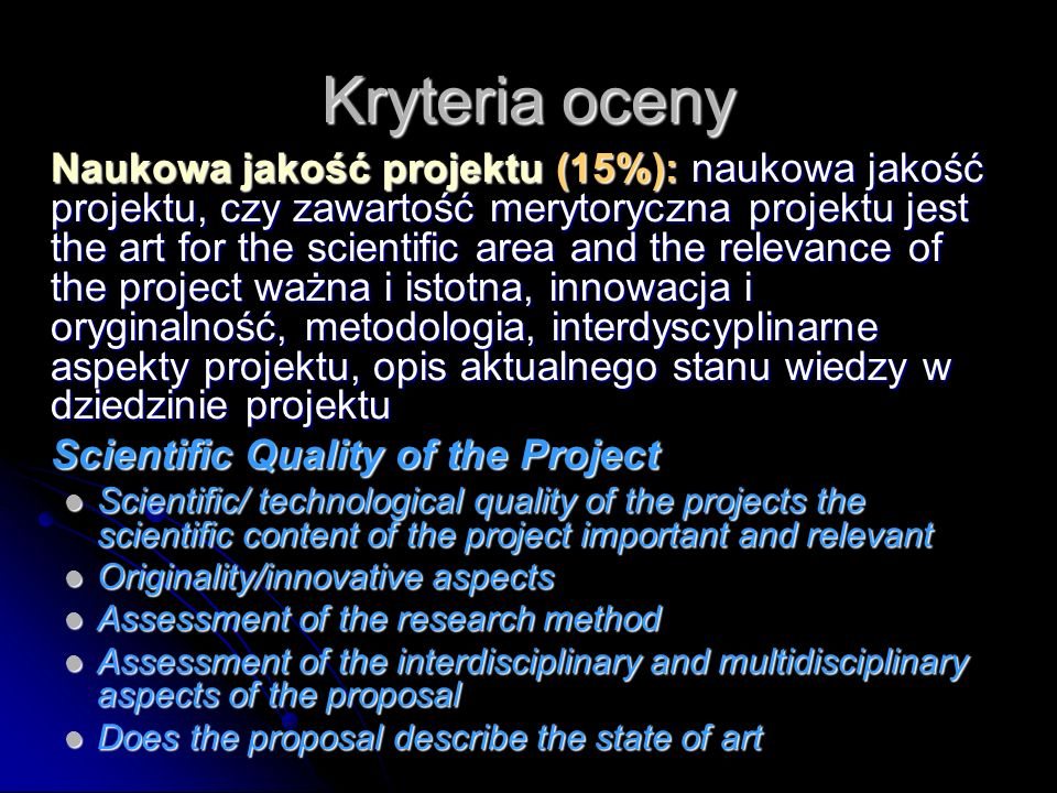 Kryteria oceny Naukowa jakość projektu (15%): naukowa jakość projektu, czy zawartość merytoryczna projektu jest the art for the scientific area and the relevance of the project ważna i istotna, innowacja i oryginalność, metodologia, interdyscyplinarne aspekty projektu, opis aktualnego stanu wiedzy w dziedzinie projektu Scientific Quality of the Project Scientific/ technological quality of the projects the scientific content of the project important and relevant Scientific/ technological quality of the projects the scientific content of the project important and relevant Originality/innovative aspects Originality/innovative aspects Assessment of the research method Assessment of the research method Assessment of the interdisciplinary and multidisciplinary aspects of the proposal Assessment of the interdisciplinary and multidisciplinary aspects of the proposal Does the proposal describe the state of art Does the proposal describe the state of art