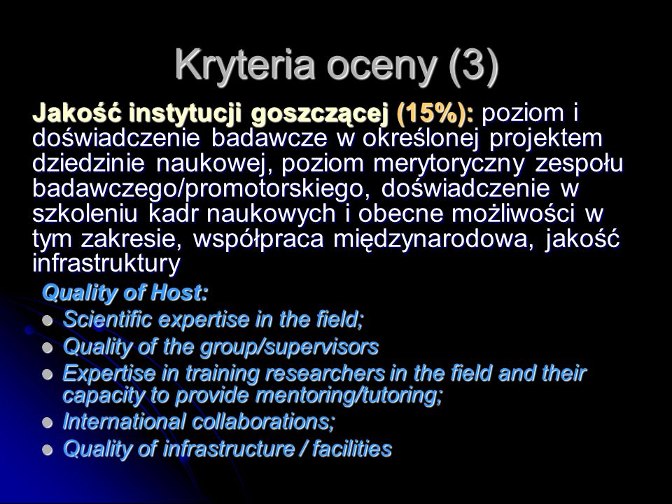 Kryteria oceny (3) Jakość instytucji goszczącej (15%): poziom i doświadczenie badawcze w określonej projektem dziedzinie naukowej, poziom merytoryczny zespołu badawczego/promotorskiego, doświadczenie w szkoleniu kadr naukowych i obecne możliwości w tym zakresie, współpraca międzynarodowa, jakość infrastruktury Quality of Host: Scientific expertise in the field; Scientific expertise in the field; Quality of the group/supervisors Quality of the group/supervisors Expertise in training researchers in the field and their capacity to provide mentoring/tutoring; Expertise in training researchers in the field and their capacity to provide mentoring/tutoring; International collaborations; International collaborations; Quality of infrastructure / facilities Quality of infrastructure / facilities