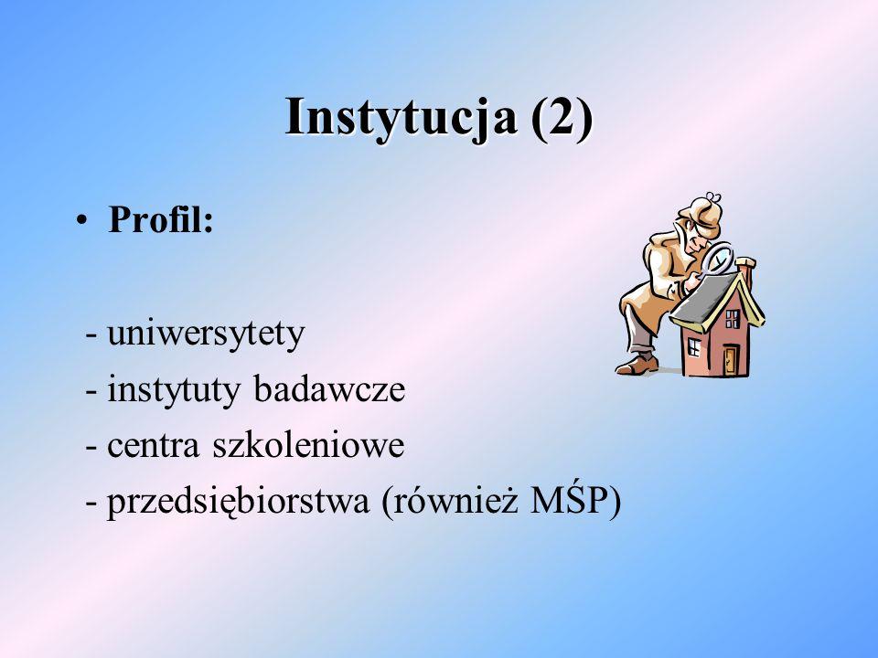Instytucja (2) Profil: - uniwersytety - instytuty badawcze - centra szkoleniowe - przedsiębiorstwa (również MŚP)