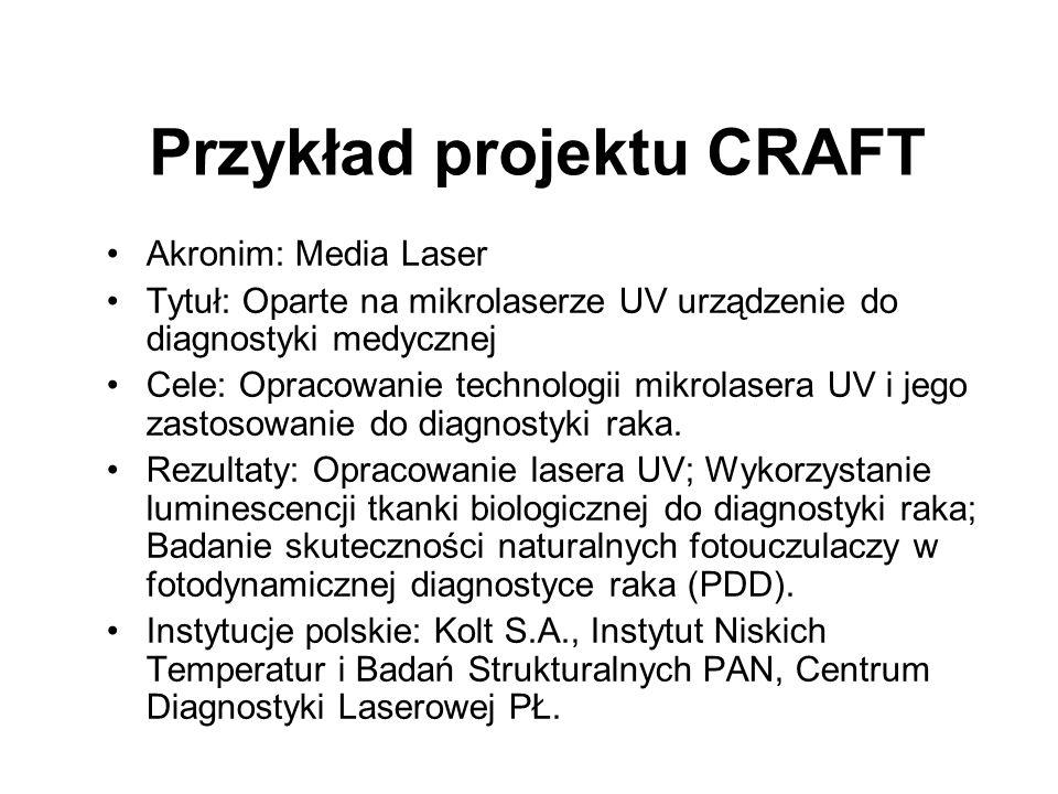 Przykład projektu CRAFT Akronim: Media Laser Tytuł: Oparte na mikrolaserze UV urządzenie do diagnostyki medycznej Cele: Opracowanie technologii mikrolasera UV i jego zastosowanie do diagnostyki raka.