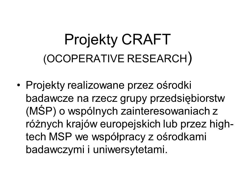Projekty CRAFT (OCOPERATIVE RESEARCH ) Projekty realizowane przez ośrodki badawcze na rzecz grupy przedsiębiorstw (MŚP) o wspólnych zainteresowaniach z różnych krajów europejskich lub przez high- tech MSP we współpracy z ośrodkami badawczymi i uniwersytetami.