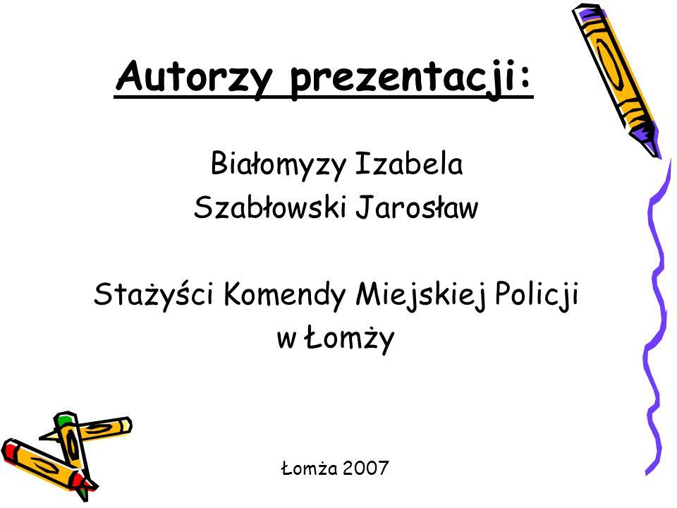 Autorzy prezentacji: Białomyzy Izabela Szabłowski Jarosław Stażyści Komendy Miejskiej Policji w Łomży Łomża 2007