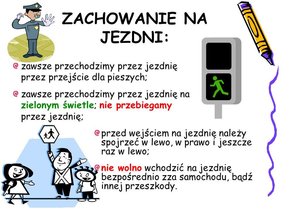 ZACHOWANIE NA JEZDNI: zawsze przechodzimy przez jezdnię przez przejście dla pieszych; zawsze przechodzimy przez jezdnię na zielonym świetle; nie przeb