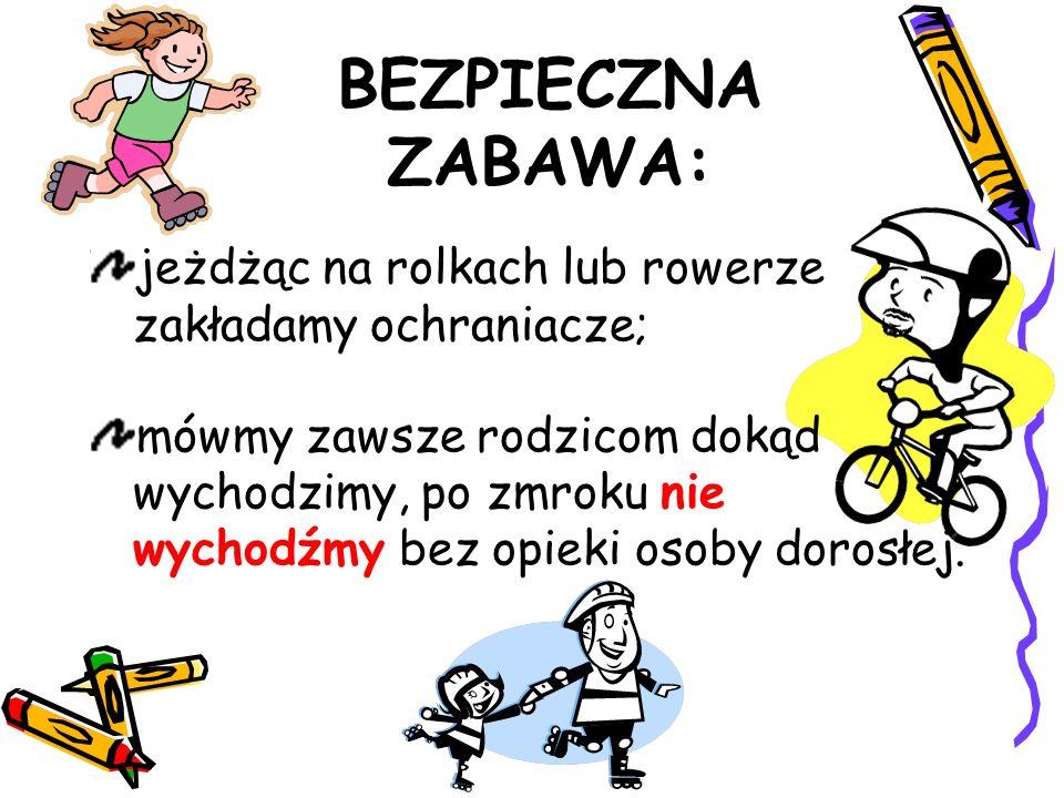 BEZPIECZNA ZABAWA: jeżdżąc na rolkach lub rowerze zakładamy ochraniacze; mówmy zawsze rodzicom dokąd wychodzimy, po zmroku nie wychodźmy bez opieki osoby dorosłej.