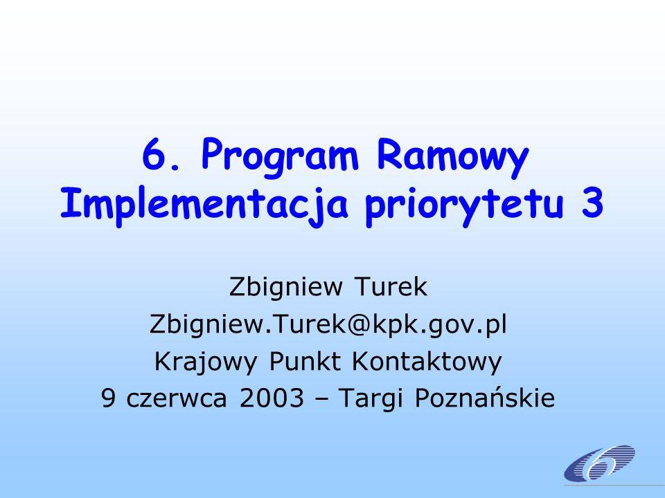 6. Program Ramowy Implementacja priorytetu 3 Zbigniew Turek Zbigniew.Turek@kpk.gov.pl Krajowy Punkt Kontaktowy 9 czerwca 2003 – Targi Poznańskie