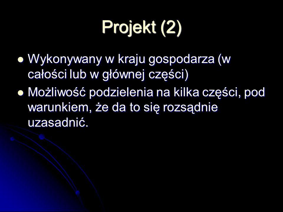 Projekt (2) Wykonywany w kraju gospodarza (w całości lub w głównej części) Wykonywany w kraju gospodarza (w całości lub w głównej części) Możliwość podzielenia na kilka części, pod warunkiem, że da to się rozsądnie uzasadnić.