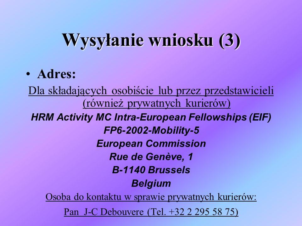 Wysyłanie wniosku (3) Adres: Dla składających osobiście lub przez przedstawicieli (również prywatnych kurierów) HRM Activity MC Intra-European Fellowships (EIF) FP6-2002-Mobility-5 European Commission Rue de Genève, 1 B-1140 Brussels Belgium Osoba do kontaktu w sprawie prywatnych kurierów: Pan J-C Debouvere (Tel.