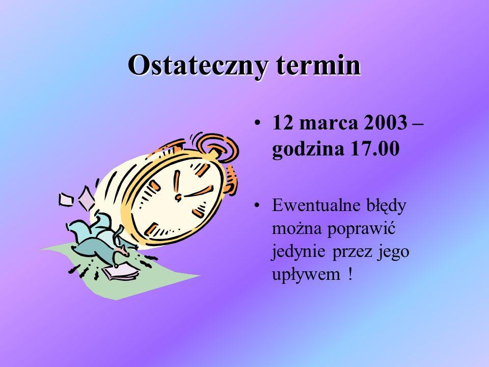 Ostateczny termin 12 marca 2003 – godzina 17.00 Ewentualne błędy można poprawić jedynie przez jego upływem !