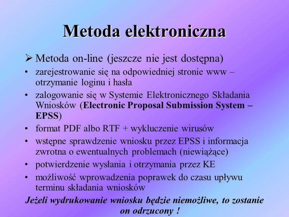 Metoda elektroniczna Metoda on-line (jeszcze nie jest dostępna) zarejestrowanie się na odpowiedniej stronie www – otrzymanie loginu i hasła zalogowanie się w Systemie Elektronicznego Składania Wniosków (Electronic Proposal Submission System – EPSS) format PDF albo RTF + wykluczenie wirusów wstępne sprawdzenie wniosku przez EPSS i informacja zwrotna o ewentualnych problemach (niewiążące) potwierdzenie wysłania i otrzymania przez KE możliwość wprowadzenia poprawek do czasu upływu terminu składania wniosków Jeżeli wydrukowanie wniosku będzie niemożliwe, to zostanie on odrzucony !