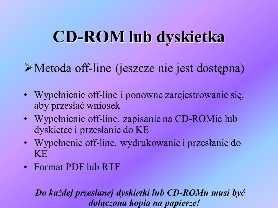 CD-ROM lub dyskietka Metoda off-line (jeszcze nie jest dostępna) Wypełnienie off-line i ponowne zarejestrowanie się, aby przesłać wniosek Wypełnienie off-line, zapisanie na CD-ROMie lub dyskietce i przesłanie do KE Wypełnenie off-line, wydrukowanie i przesłanie do KE Format PDF lub RTF Do każdej przesłanej dyskietki lub CD-ROMu musi być dołączona kopia na papierze!