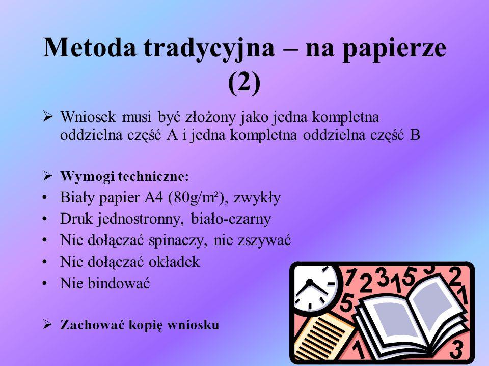 Metoda tradycyjna – na papierze (2) Wniosek musi być złożony jako jedna kompletna oddzielna część A i jedna kompletna oddzielna część B Wymogi techniczne: Biały papier A4 (80g/m²), zwykły Druk jednostronny, biało-czarny Nie dołączać spinaczy, nie zszywać Nie dołączać okładek Nie bindować Zachować kopię wniosku