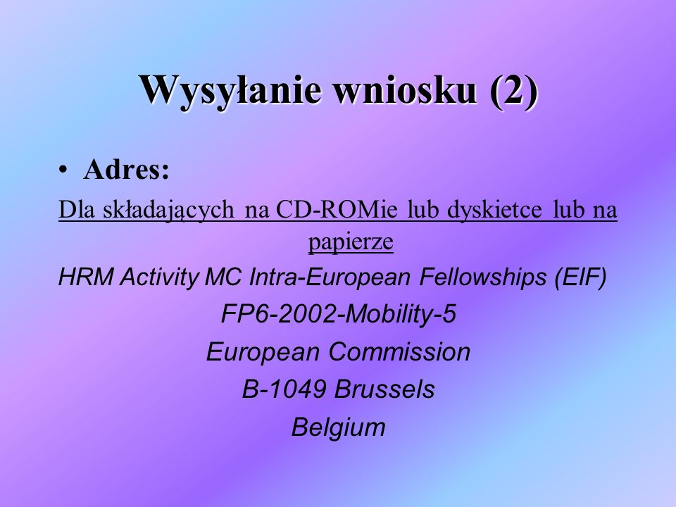 Wysyłanie wniosku (2) Adres: Dla składających na CD-ROMie lub dyskietce lub na papierze HRM Activity MC Intra-European Fellowships (EIF) FP6-2002-Mobility-5 European Commission B-1049 Brussels Belgium
