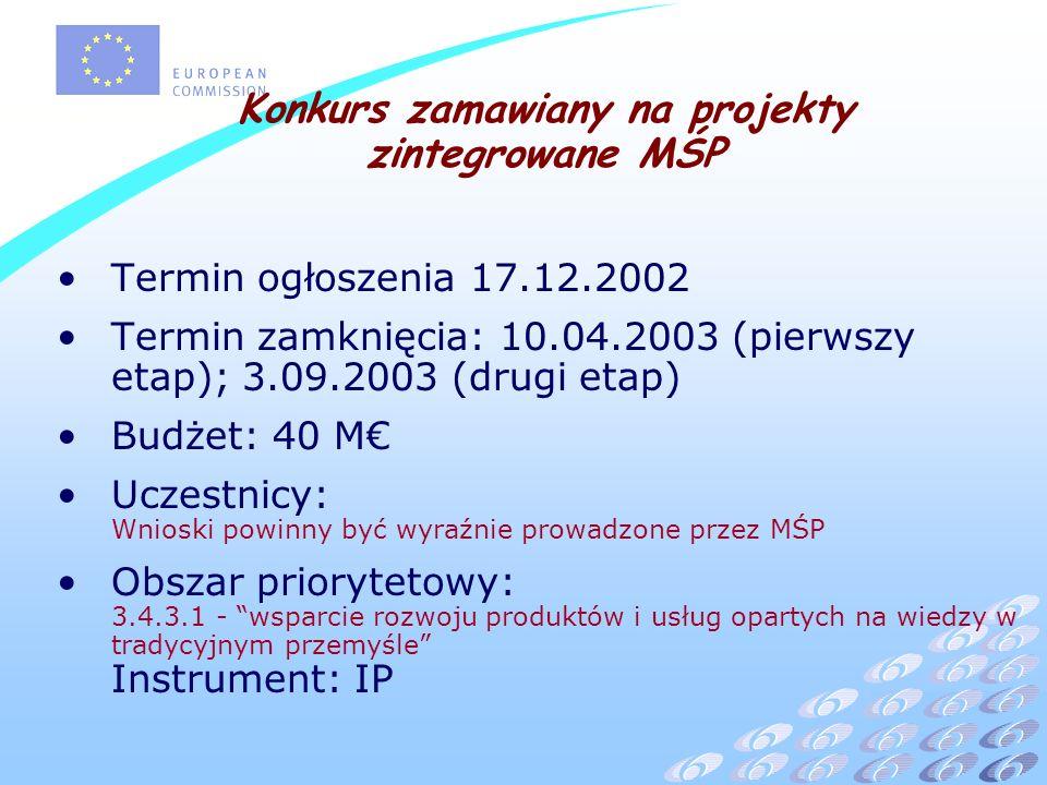 Termin ogłoszenia 17.12.2002 Termin zamknięcia: 10.04.2003 (pierwszy etap); 3.09.2003 (drugi etap) Budżet: 40 M Uczestnicy: Wnioski powinny być wyraźnie prowadzone przez MŚP Obszar priorytetowy: 3.4.3.1 - wsparcie rozwoju produktów i usług opartych na wiedzy w tradycyjnym przemyśle Instrument: IP Konkurs zamawiany na projekty zintegrowane MŚP
