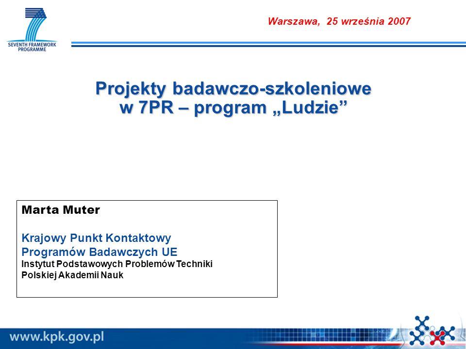 Projekty badawczo-szkoleniowe w 7PR – program Ludzie Marta Muter Krajowy Punkt Kontaktowy Programów Badawczych UE Instytut Podstawowych Problemów Techniki Polskiej Akademii Nauk Warszawa, 25 września 2007