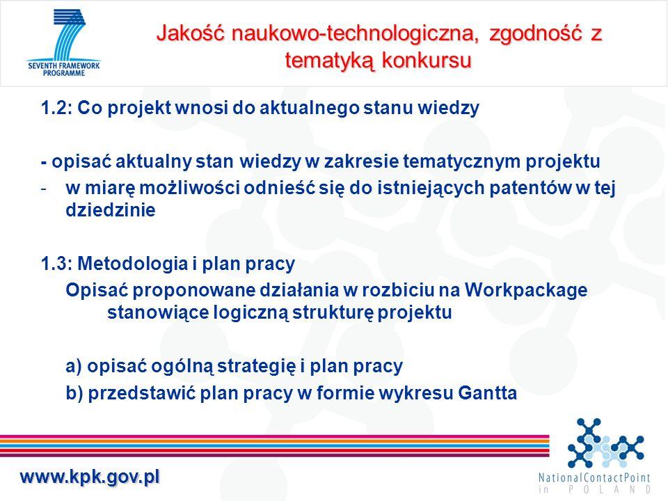 www.kpk.gov.pl Jakość naukowo-technologiczna, zgodność z tematyką konkursu 1.2: Co projekt wnosi do aktualnego stanu wiedzy - opisać aktualny stan wiedzy w zakresie tematycznym projektu -w miarę możliwości odnieść się do istniejących patentów w tej dziedzinie 1.3: Metodologia i plan pracy Opisać proponowane działania w rozbiciu na Workpackage stanowiące logiczną strukturę projektu a) opisać ogólną strategię i plan pracy b) przedstawić plan pracy w formie wykresu Gantta