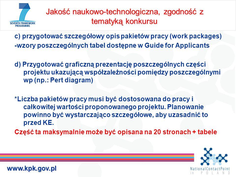 www.kpk.gov.pl Jakość naukowo-technologiczna, zgodność z tematyką konkursu c) przygotować szczegółowy opis pakietów pracy (work packages) -wzory poszczególnych tabel dostępne w Guide for Applicants d) Przygotować graficzną prezentację poszczególnych części projektu ukazującą współzależności pomiędzy poszczególnymi wp (np.: Pert diagram) *Liczba pakietów pracy musi być dostosowana do pracy i całkowitej wartości proponowanego projektu.